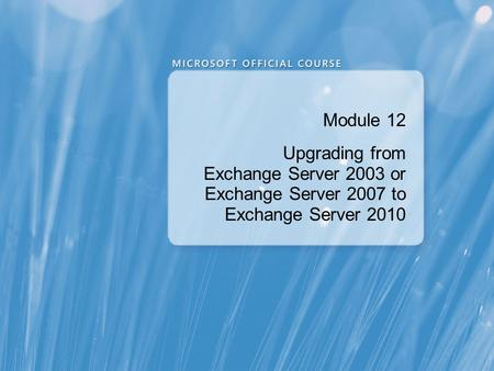 Module 12 Upgrading from Exchange Server 2003 or Exchange Server 2007 to Exchange Server 2010.
