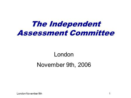 London November 9th1 The Independent Assessment Committee London November 9th, 2006.