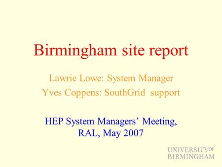 Birmingham site report Lawrie Lowe: System Manager Yves Coppens: SouthGrid support HEP System Managers' Meeting, RAL, May 2007.