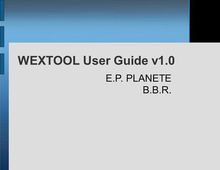WEXTOOL User Guide v1.0 E.P. PLANETE B.B.R.. Plan Introduction & Architecture of Wextool Installation Scenario description Experimentation phase Saving/Synchronizing.