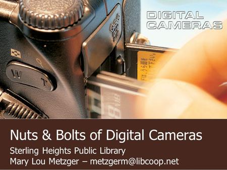 Nuts & Bolts of Digital Cameras Sterling Heights Public Library Mary Lou Metzger –