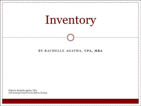 CPA, MBA BY RACHELLE AGATHA, CPA, MBA Inventory Slides by Rachelle Agatha, CPA, with excerpts from Warren, Reeve, Duchac.