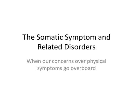 The Somatic Symptom and Related Disorders When our concerns over physical symptoms go overboard.