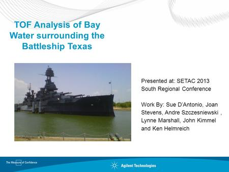 TOF Analysis of Bay Water surrounding the Battleship Texas Presented at: SETAC 2013 South Regional Conference Work By: Sue D'Antonio, Joan Stevens, Andre.