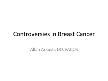 Controversies in Breast Cancer Allan Arkush, DO, FACOS.