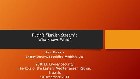 Putin's 'Turkish Stream': Who Knows What? John Roberts Energy Security Specialist, Methinks Ltd 2030 EU Energy Security The Role of the Eastern Mediterranean.