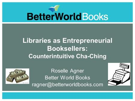 Libraries as Entrepreneurial Booksellers: Counterintuitive Cha-Ching Roselle Agner Better World Books