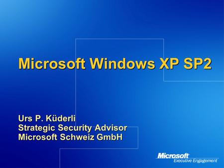 Microsoft Windows XP SP2 Urs P. Küderli Strategic Security Advisor Microsoft Schweiz GmbH.