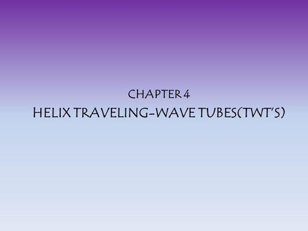 CHAPTER 4 HELIX TRAVELING-WAVE TUBES(TWT'S)