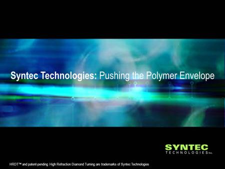 Syntec Technologies: Pushing the Polymer Envelope HRDT™ and patent-pending High Refraction Diamond Turning are trademarks of Syntec Technologies.