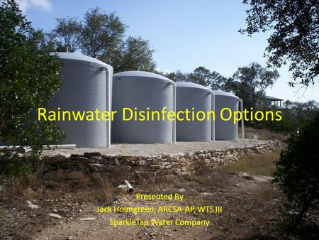 Rainwater Disinfection Options Presented By Jack Holmgreen, ARCSA-AP, WTS III SparkleTap Water Company.