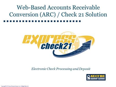 Copyright © 2005 Secure Payment Systems, Inc. All Rights Reserved. Electronic Check Processing and Deposit Web-Based Accounts Receivable Conversion (ARC)