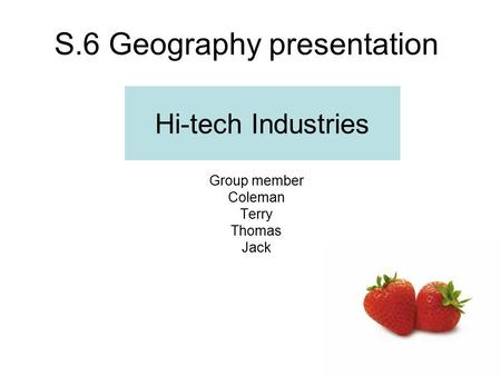 S.6 Geography presentation Hi-tech Industries Group member Coleman Terry Thomas Jack.