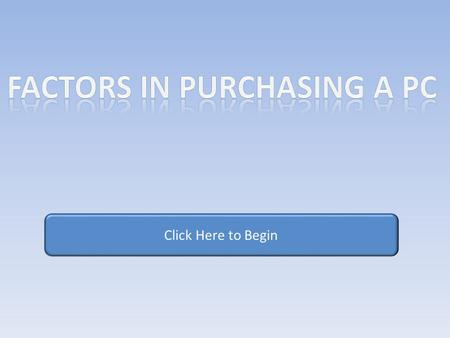 Click Here to Begin. Objectives Purchasing a PC can be a difficult process full of complex questions. This Computer Based Training Module will walk you.