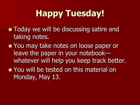 Happy Tuesday! Today we will be discussing satire and taking notes. Today we will be discussing satire and taking notes. You may take notes on loose paper.