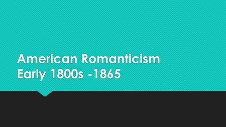 American Romanticism Early 1800s -1865