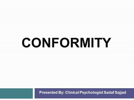 CONFORMITY Presented By: Clinical Psychologist Sadaf Sajjad.