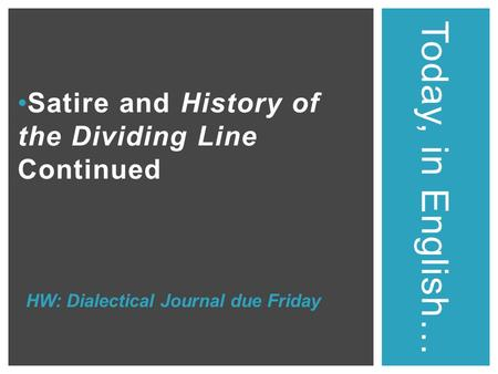 Satire and History of the Dividing Line Continued Today, in English… HW: Dialectical Journal due Friday.