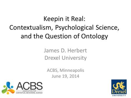 Keepin it Real: Contextualism, Psychological Science, and the Question of Ontology James D. Herbert Drexel University ACBS, Minneapolis June 19, 2014.