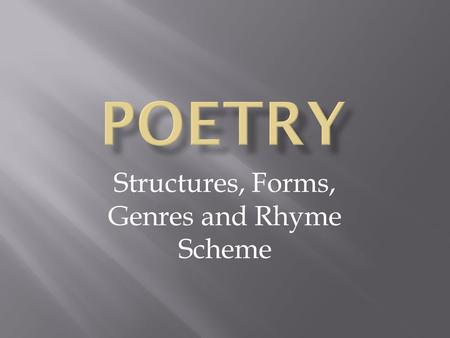 Structures, Forms, Genres and Rhyme Scheme. The structure used in poems varies with different types of poetry. The structural elements include the line,