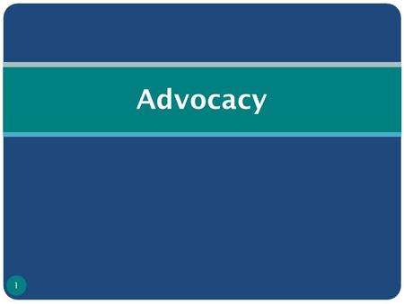 Advocacy 1. What is Advocacy? ● Organized effort to influence policy change/decision making ● Action directed at changing approach of an individual/institution/group.