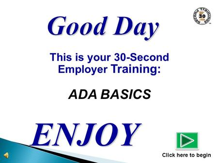 This is your 30-Second Employer Training: ADA BASICS ENJOY Click here to begin.