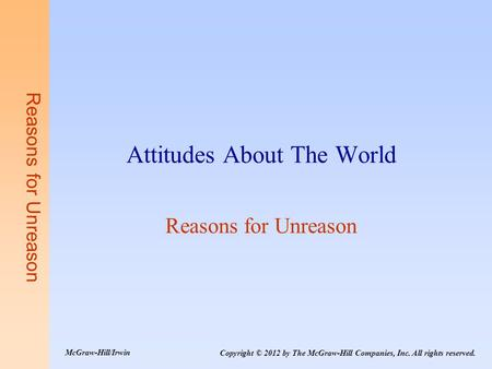 Reasons for Unreason Attitudes About The World Reasons for Unreason Copyright © 2012 by The McGraw-Hill Companies, Inc. All rights reserved. McGraw-Hill/Irwin.