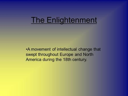 The Enlightenment A movement of intellectual change that swept throughout Europe and North America during the 18th century.