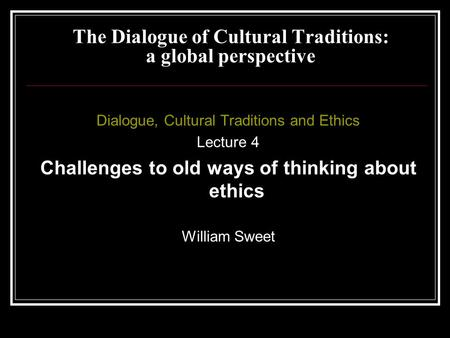 Dialogue, Cultural Traditions and Ethics Lecture 4 Challenges to old ways of thinking about ethics William Sweet The Dialogue of Cultural Traditions: a.