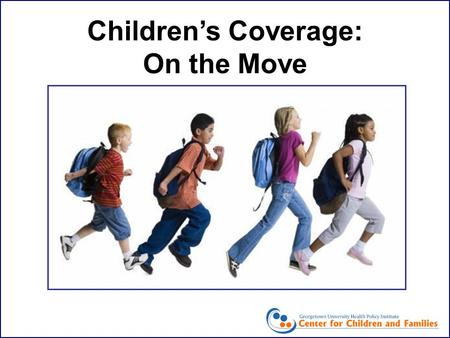 Children's Coverage: On the Move. Children's Coverage: On the Move Cindy Mann, Executive Director Center for Children and Families Georgetown University.
