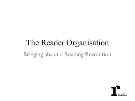 The Reader Organisation Bringing about a Reading Revolution.