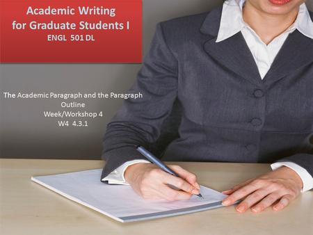 Academic Writing for Graduate Students I ENGL 501 DL The Academic Paragraph and the Paragraph Outline Week/Workshop 4 W4 4.3.1.