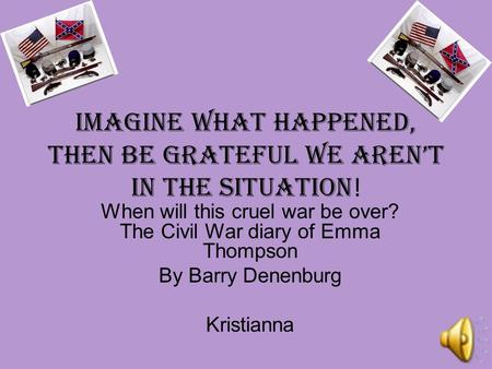 iMAGINE what happened, then be grateful we aren't in the situation ! When will this cruel war be over? The Civil War diary of Emma Thompson By Barry Denenburg.
