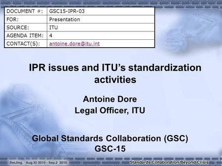 DOCUMENT #:GSC15-IPR-03 FOR:Presentation SOURCE:ITU AGENDA ITEM:4 IPR issues and ITU's standardization activities Antoine.