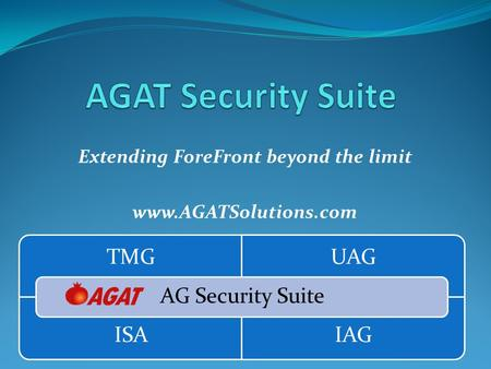 Extending ForeFront beyond the limit www.AGATSolutions.com TMGUAG ISAIAG AG Security Suite.