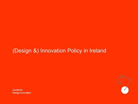 Centre for Design Innovation (Design &) Innovation Policy in Ireland.