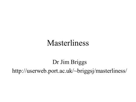 Dr Jim Briggs http://userweb.port.ac.uk/~briggsj/masterliness/ Masterliness Not got an MSc myself; BA DPhil; been teaching masters students for 18 years.