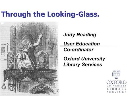 Through the Looking-Glass. Judy Reading User Education Co-ordinator Oxford University Library Services.