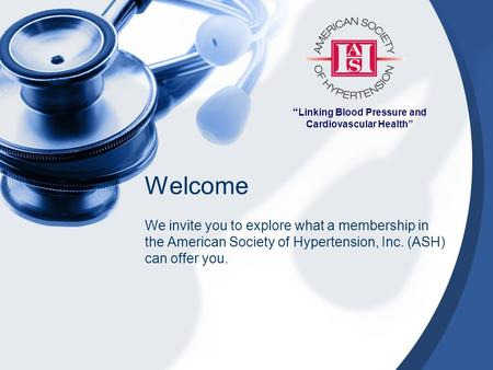 """ Linking Blood Pressure and Cardiovascular Health"" Welcome We invite you to explore what a membership in the American Society of Hypertension, Inc. (ASH)"