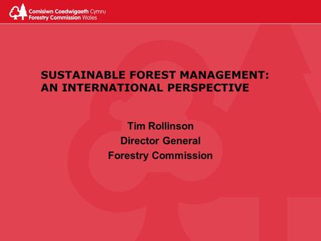 SUSTAINABLE FOREST MANAGEMENT: AN INTERNATIONAL PERSPECTIVE Tim Rollinson Director General Forestry Commission.