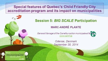 Special features of Quebec's Child Friendly City accreditation program and its impact on municipalities Session 5: BIG SCALE Participation MARC-ANDRÉ PLANTE.