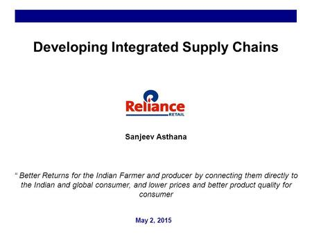 "May 2, 2015 Developing Integrated Supply Chains Sanjeev Asthana "" Better Returns for the Indian Farmer and producer by connecting them directly to the."