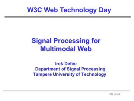 Irek Defée Signal Processing for Multimodal Web Irek Defée Department of Signal Processing Tampere University of Technology W3C Web Technology Day.