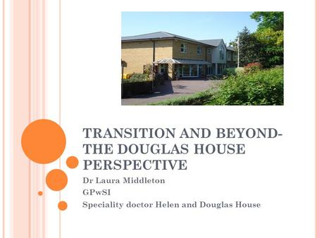 TRANSITION AND BEYOND- THE DOUGLAS HOUSE PERSPECTIVE Dr Laura Middleton GPwSI Speciality doctor Helen and Douglas House.