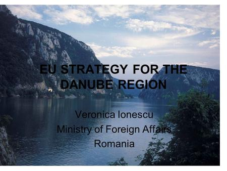 EU STRATEGY FOR THE DANUBE REGION Veronica Ionescu Ministry of Foreign Affairs Romania.