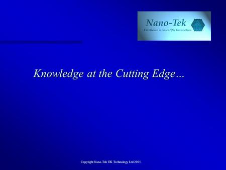 Copyright Nano-Tek UK Technology Ltd 2005. Knowledge at the Cutting Edge…