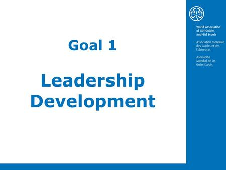 Goal 1 Leadership Development. Goal 1- Leadership development capacity building In Girl Guiding/Girl Scouting we develop strategic leadership skills through: