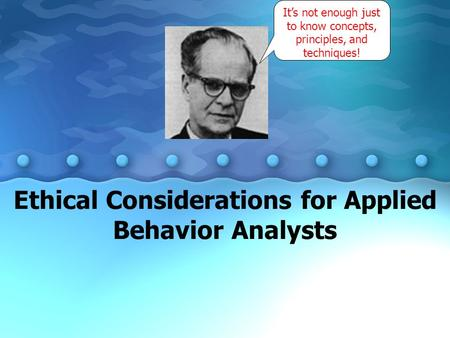 Ethical Considerations for Applied Behavior Analysts It's not enough just to know concepts, principles, and techniques!