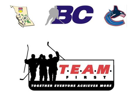 WHAT IS THE TEAM FIRST PROGRAM ? The Team First Program is designed to put FUN and RESPECT at the forefront of our game. BC Hockey has partnered with.