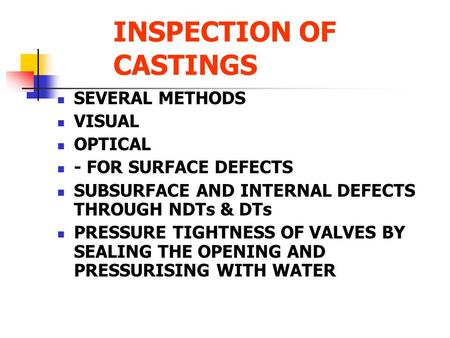 INSPECTION OF CASTINGS SEVERAL METHODS VISUAL OPTICAL - FOR SURFACE DEFECTS SUBSURFACE AND INTERNAL DEFECTS THROUGH NDTs & DTs PRESSURE TIGHTNESS OF VALVES.